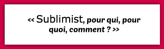 sublimist_pour_qui_quoi_comment